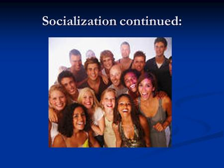Socialization continued:. Standard: SSSocSC1: Students will explain the process of socialization. a. Identify and describes the roles and responsibilities.
