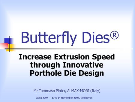 ALex 2007 - 13 & 14 November 2007, Eindhoven Butterfly Dies ® Increase Extrusion Speed through Innovative Porthole Die Design Mr Tommaso Pinter, ALMAX-MORI.