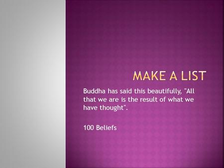 Buddha has said this beautifully, All that we are is the result of what we have thought. 100 Beliefs.