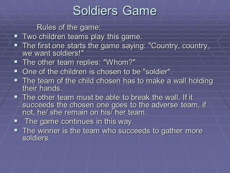 Soldiers Game Rules of the game:  Two children teams play this game.  The first one starts the game saying: Country, country, we want soldiers!  The.