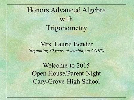 Honors Advanced Algebra with Trigonometry Mrs. Laurie Bender (Beginning 30 years of teaching at CGHS) Welcome to 2015 Open House/Parent Night Cary-Grove.