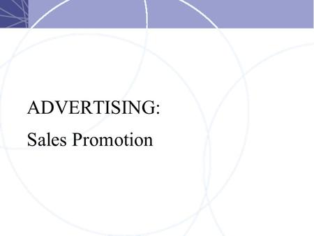 ADVERTISING: Sales Promotion. Sales Promotion A special incentive to: –Distributors –Salespeople, or –Customers to encourage an immediate sale.