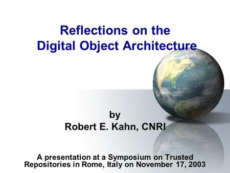 Reflections on the Digital Object Architecture by Robert E. Kahn, CNRI A presentation at a Symposium on Trusted Repositories in Rome, Italy on November.