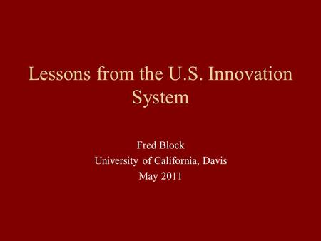 Lessons from the U.S. Innovation System Fred Block University of California, Davis May 2011.