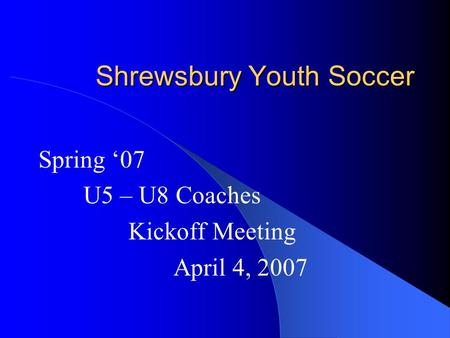 Shrewsbury Youth Soccer Spring '07 U5 – U8 Coaches Kickoff Meeting April 4, 2007.