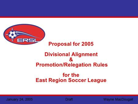 January 24, 2005 Draft Wayne MacDougall Proposal for 2005 Divisional Alignment & Promotion/Relegation Rules for the East Region Soccer League.