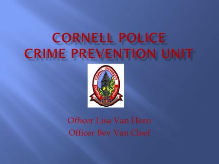 Officer Lisa Van Horn Officer Bev Van Cleef.  The Cornell Police Crime Prevention Unit's mission is to deter crime or the perception of crime and to.