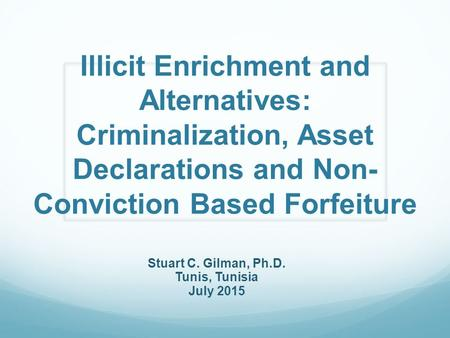 Illicit Enrichment and Alternatives: Criminalization, Asset Declarations and Non- Conviction Based Forfeiture Stuart C. Gilman, Ph.D. Tunis, Tunisia July.