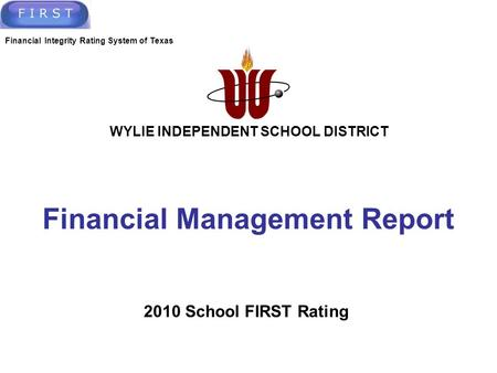 Financial Management Report Financial Integrity Rating System of Texas 2010 School FIRST Rating WYLIE INDEPENDENT SCHOOL DISTRICT.