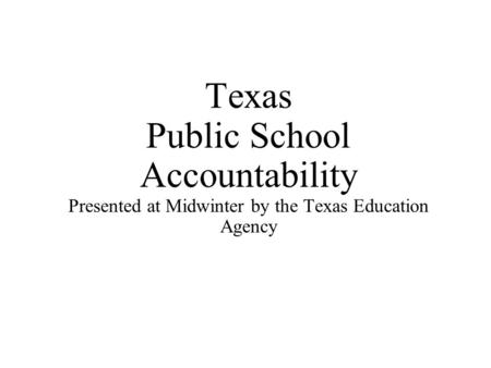 Texas Public School Accountability Presented at Midwinter by the Texas Education Agency.