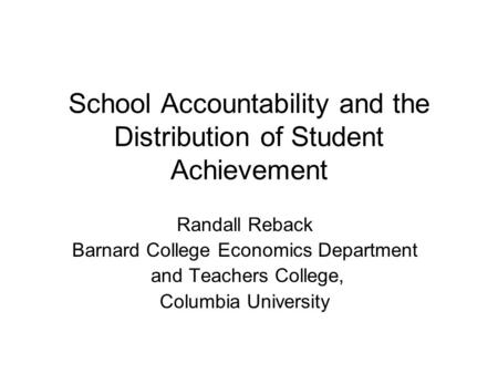 School Accountability and the Distribution of Student Achievement Randall Reback Barnard College Economics Department and Teachers College, Columbia University.