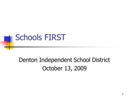 1 Schools FIRST Denton Independent School District October 13, 2009.