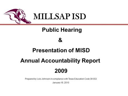 Public Hearing & Presentation of MISD Annual Accountability Report 2009 MILLSAP ISD Prepared by Lois Johnson in compliance with Texas Education Code 39.053.