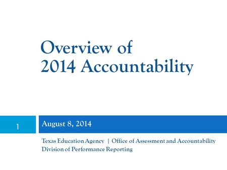 1 August 8, 2014 Texas Education Agency | Office of Assessment and Accountability Division of Performance Reporting Overview of 2014 Accountability.