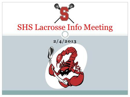 2/4/2013 SHS Lacrosse Info Meeting. Agenda Welcome Budget Update Fundraising Update Volunteer Opportunities Word from the Coaches Wrap-Up & Q&A.