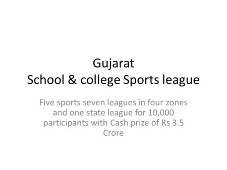 Gujarat School & college Sports league Five sports seven leagues in four zones and one state league for 10,000 participants with Cash prize of Rs 3.5 Crore.
