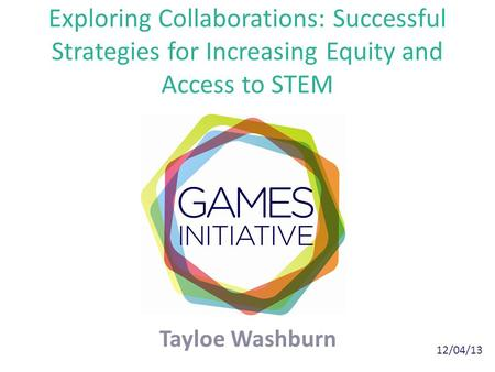 Exploring Collaborations: Successful Strategies for Increasing Equity and Access to STEM Tayloe Washburn 12/04/13.