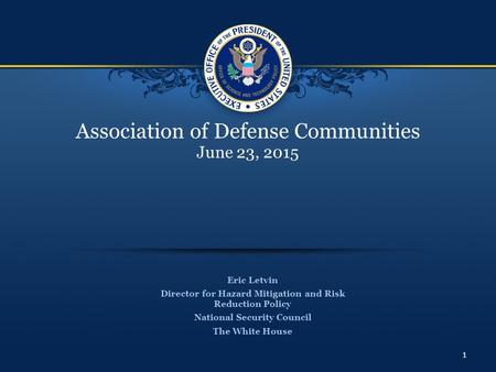 Association of Defense Communities June 23, 2015 Eric Letvin Director for Hazard Mitigation and Risk Reduction Policy National Security Council The White.