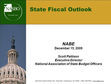 State Fiscal Outlook NABE December 15, 2009 Scott Pattison Executive Director National Association of State Budget Officers 444 North Capitol Street, NW,