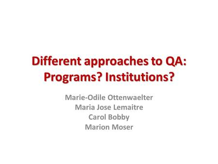 Different approaches to QA: Programs? Institutions? Marie-Odile Ottenwaelter Maria Jose Lemaitre Carol Bobby Marion Moser.