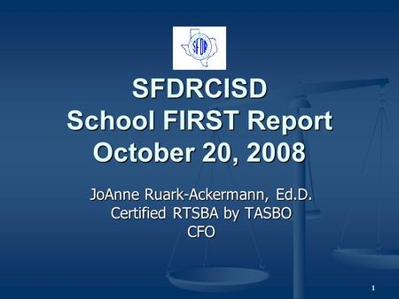 11 SFDRCISD School FIRST Report October 20, 2008 JoAnne Ruark-Ackermann, Ed.D. Certified RTSBA by TASBO CFO.