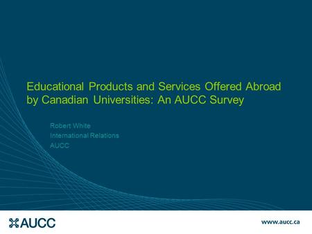 Educational Products and Services Offered Abroad by Canadian Universities: An AUCC Survey Robert White International Relations AUCC.