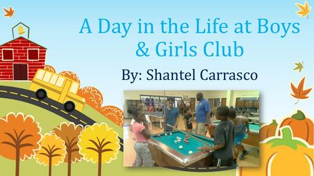 A Day in the Life at Boys & Girls Club By: Shantel Carrasco.