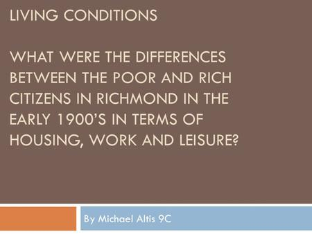LIVING CONDITIONS WHAT WERE THE DIFFERENCES BETWEEN THE POOR AND RICH CITIZENS IN RICHMOND IN THE EARLY 1900'S IN TERMS OF HOUSING, WORK AND LEISURE? By.