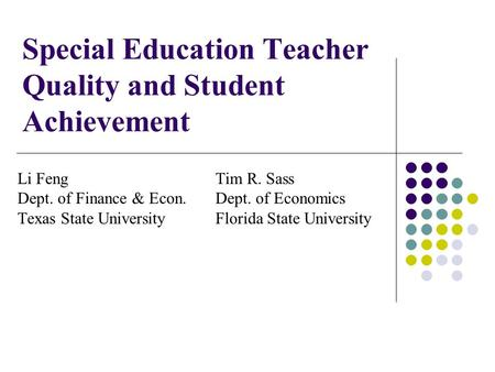 Special Education Teacher Quality and Student Achievement Li Feng Tim R. Sass Dept. of Finance & Econ.Dept. of Economics Texas State UniversityFlorida.
