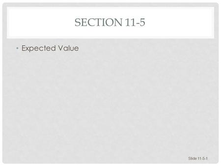 SECTION 11-5 Expected Value Slide 11-5-1. EXPECTED VALUE Expected Value Games and Gambling Investments Business and Insurance Slide 11-5-2.