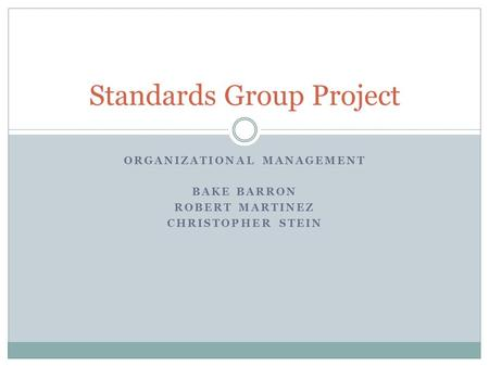 ORGANIZATIONAL MANAGEMENT BAKE BARRON ROBERT MARTINEZ CHRISTOPHER STEIN Standards Group Project.