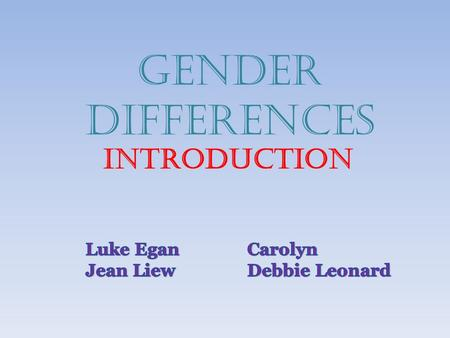 GENDER DIFFERENCES INTRODUCTION. Group Rules: 1. One person speak at a time 2. Respect other students opinions and views 3. Can people please raise their.