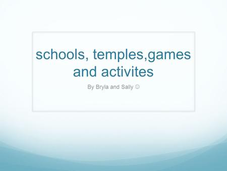 Schools, temples,games and activites By Bryla and Sally.
