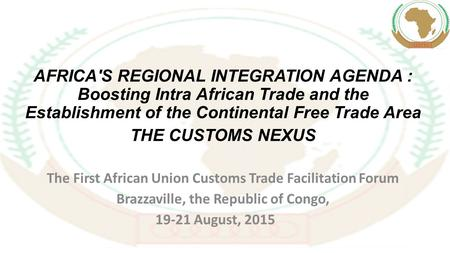 AFRICA'S REGIONAL INTEGRATION AGENDA : Boosting Intra African Trade and the Establishment of the Continental Free Trade Area THE CUSTOMS NEXUS The First.