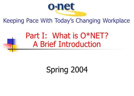 Part I: What is O*NET? A Brief Introduction Spring 2004 Keeping Pace With Today's Changing Workplace.