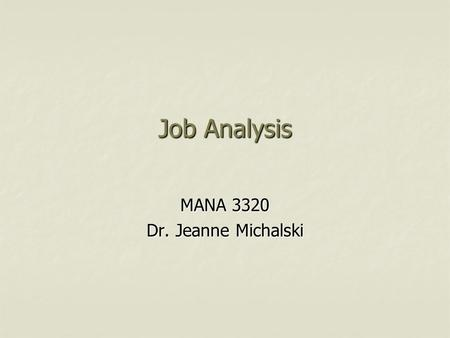 Job Analysis MANA 3320 Dr. Jeanne Michalski. Job Analysis Systematic process for collecting information on the important work-related aspects of a job.