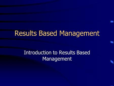 Results Based Management Introduction to Results Based Management.