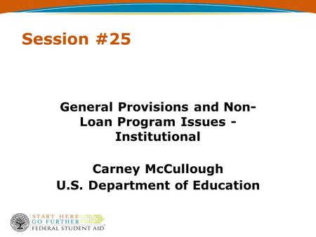 Session #25 General Provisions and Non- Loan Program Issues - Institutional Carney McCullough U.S. Department of Education.