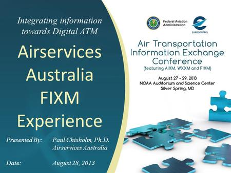 Integrating information towards Digital ATM Airservices Australia FIXM Experience Presented By: Paul Chisholm, Ph.D. Airservices Australia Date:August.
