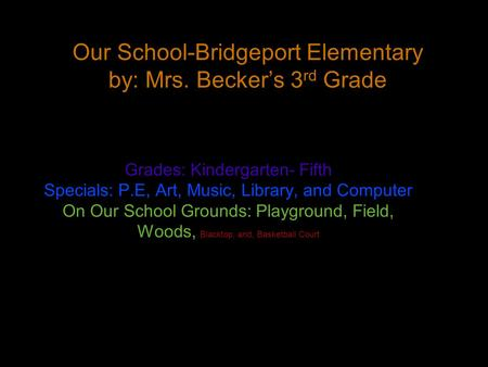 Our School-Bridgeport Elementary by: Mrs. Becker's 3 rd Grade Grades: Kindergarten- Fifth Specials: P.E, Art, Music, Library, and Computer On Our School.