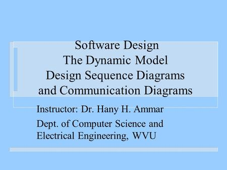 Software Design The Dynamic Model Design Sequence Diagrams and Communication Diagrams Instructor: Dr. Hany H. Ammar Dept. of Computer Science and Electrical.