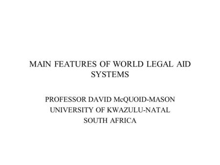MAIN FEATURES OF WORLD LEGAL AID SYSTEMS PROFESSOR DAVID McQUOID-MASON UNIVERSITY OF KWAZULU-NATAL SOUTH AFRICA.