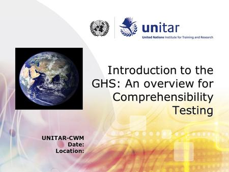Introduction to the GHS: An overview for Comprehensibility Testing UNITAR-CWM Date: Location: