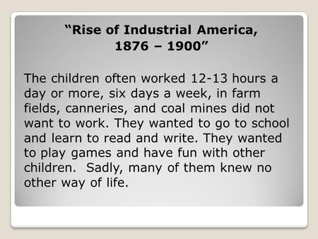 """Rise of Industrial America, 1876 – 1900"" The children often worked 12-13 hours a day or more, six days a week, in farm fields, canneries, and coal mines."
