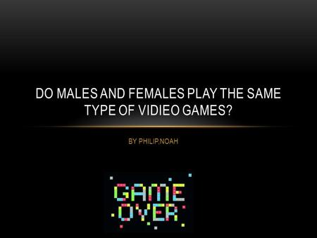 BY PHILIP,NOAH DO MALES AND FEMALES PLAY THE SAME TYPE OF VIDIEO GAMES?