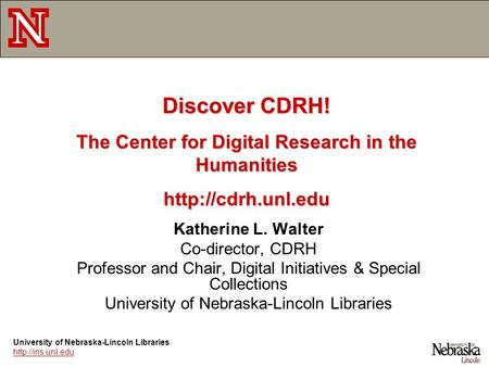 Katherine L. Walter Co-director, CDRH Professor and Chair, Digital Initiatives & Special Collections University of Nebraska-Lincoln Libraries