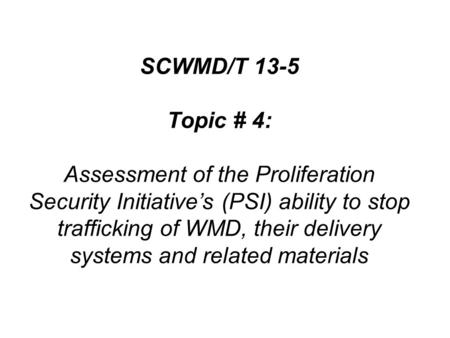SCWMD/T 13-5 Topic # 4: Assessment of the Proliferation Security Initiative's (PSI) ability to stop trafficking of WMD, their delivery systems and related.