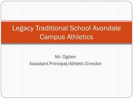 Mr. Ogden Assistant Principal/Athletic Director Legacy Traditional School Avondale Campus Athletics.