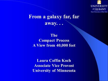 From a galaxy far, far away... The Compact Process A View from 40,000 feet Laura Coffin Koch Associate Vice Provost University of Minnesota.
