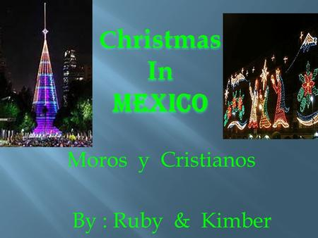 C hristmas InMexico By : Ruby & Kimber Moros y Cristianos.